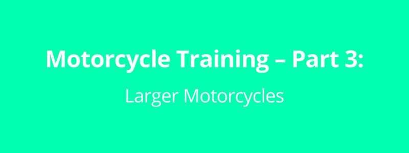 Motorcycle Training – Part 3: Larger Motorcycles